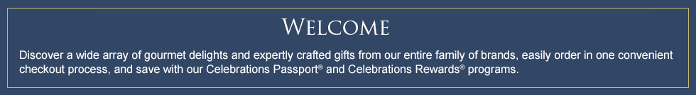 WELCOME - Discover a wide array of gourmet delights and expertly crafted gifts from our entire family of brands, easily order in one convenient checkout process, and save with our Celebrations Passport® and Celebrations Rewards® programs.