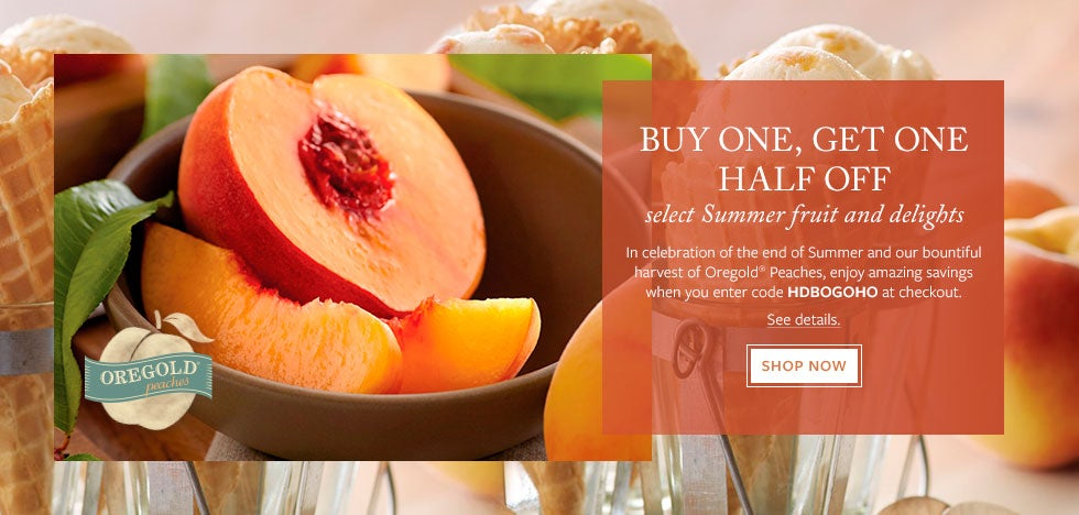 BUY ONE, GET ONE HALF OFF select Summer fruit and delights. In celebration of the end of Summer and our bountiful harvest of Oregold® Peaches, enjoy amazing savings when you enter code HDBOGOHO at checkout.   Shop Now.