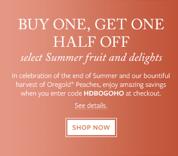In celebration of the end of Summer and our bountiful harvest of Oregold® Peaches, enjoy amazing savings when you enter code HDBOGOHO at checkout. Shop Now.