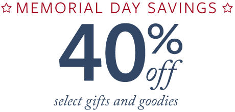 MEMORIAL DAY SAVINGS. ENJOY 40% OFF* select gifts and goodies